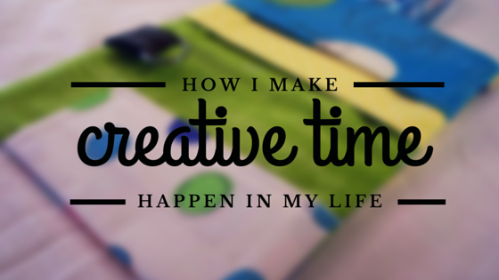 How I make creativity happen in my life
