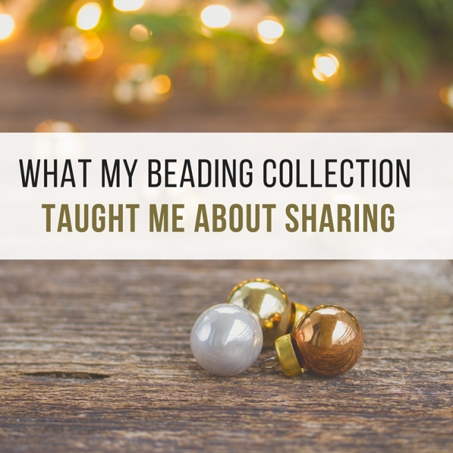what my beading collection taught me about sharing.jpg
